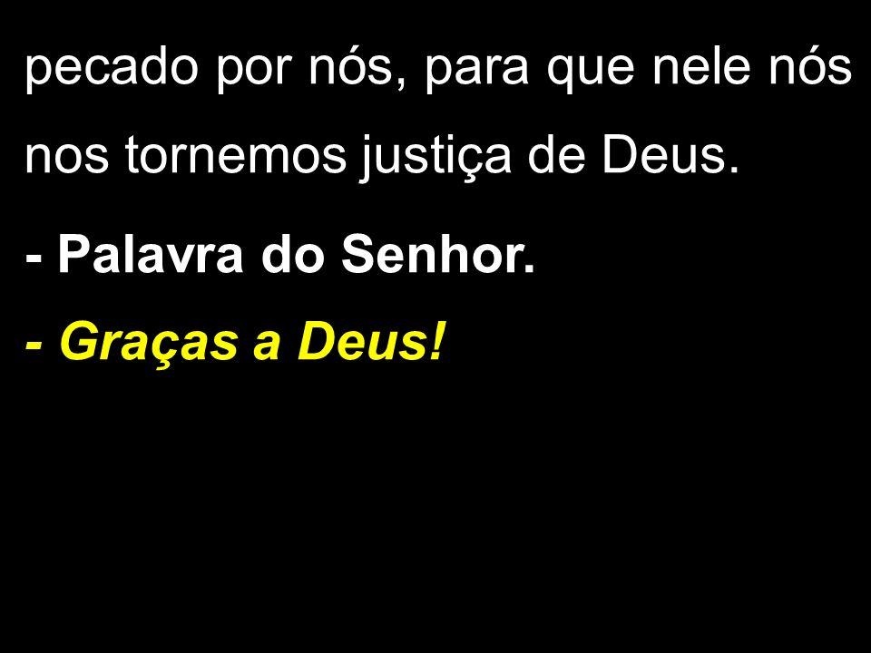 pecado por nós, para que nele nós nos tornemos justiça de Deus. - Palavra do Senhor. - Graças a Deus!