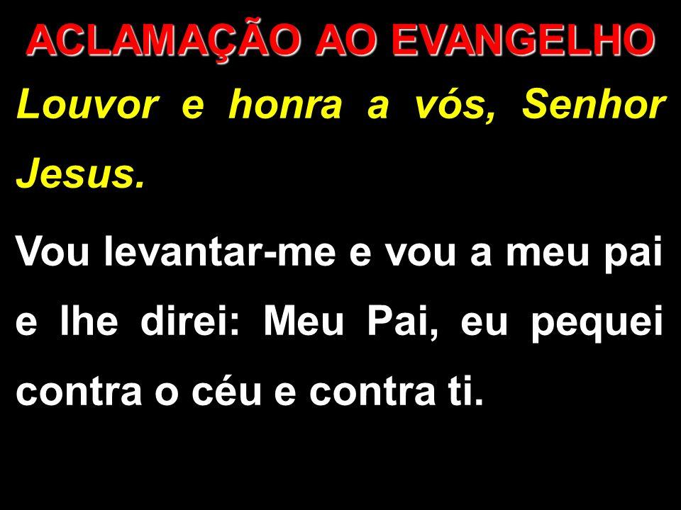 Louvor e honra a vós, Senhor Jesus. Vou levantar-me e vou a meu pai e lhe direi: Meu Pai, eu pequei contra o céu e contra ti. ACLAMAÇÃO AO EVANGELHO