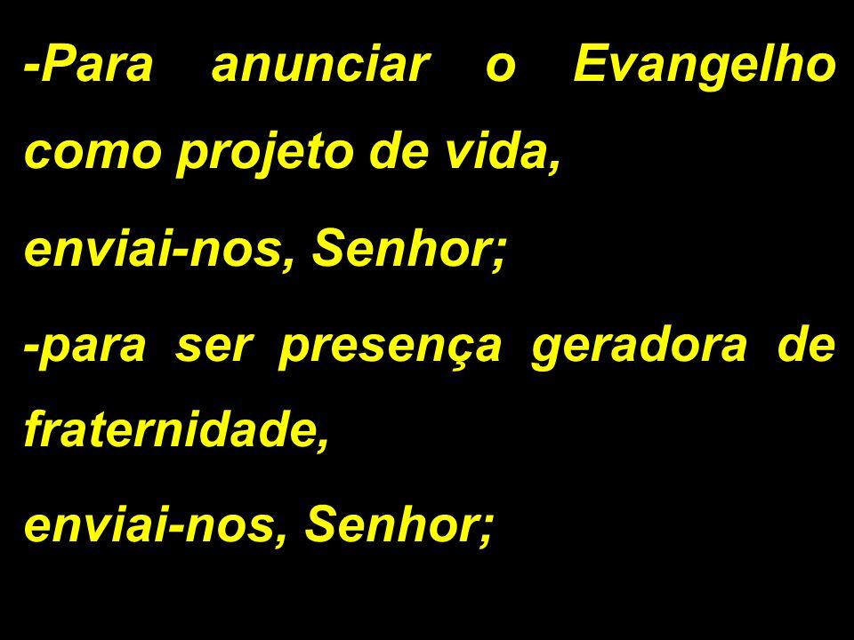 -Para anunciar o Evangelho como projeto de vida, enviai-nos, Senhor; -para ser presença geradora de fraternidade, enviai-nos, Senhor;