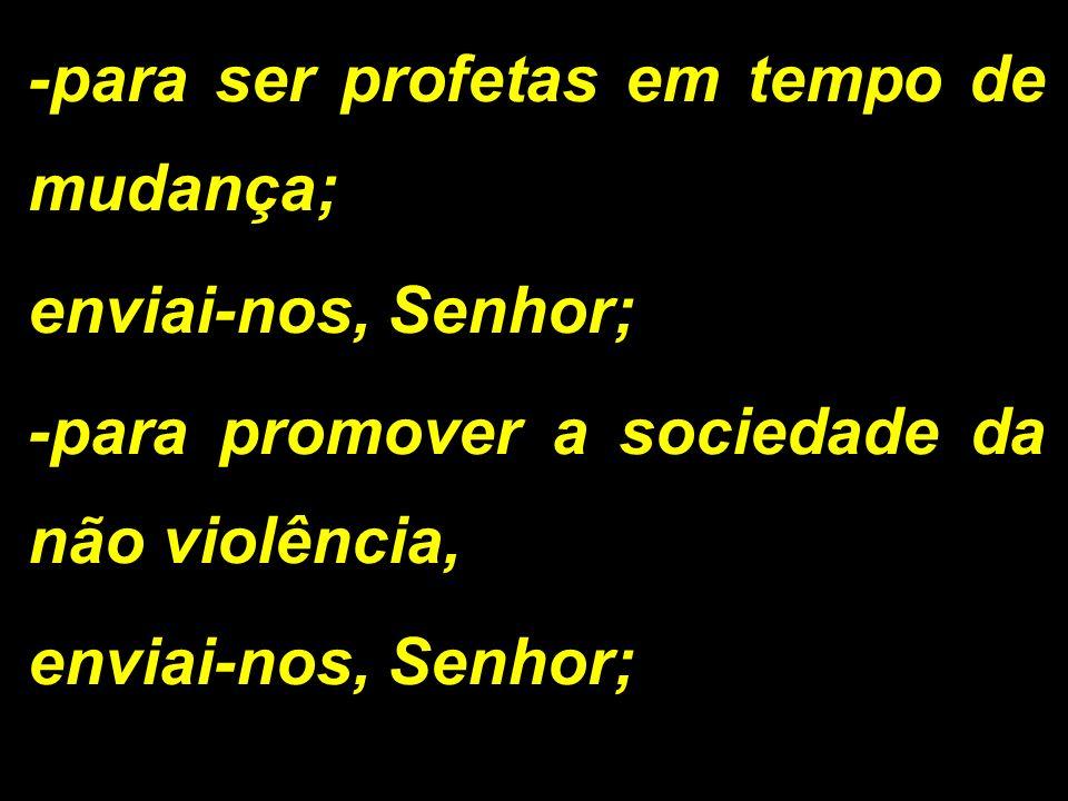 -para ser profetas em tempo de mudança; enviai-nos, Senhor; -para promover a sociedade da não violência, enviai-nos, Senhor;
