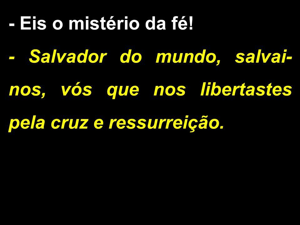 - Eis o mistério da fé! - Salvador do mundo, salvai- nos, vós que nos libertastes pela cruz e ressurreição.