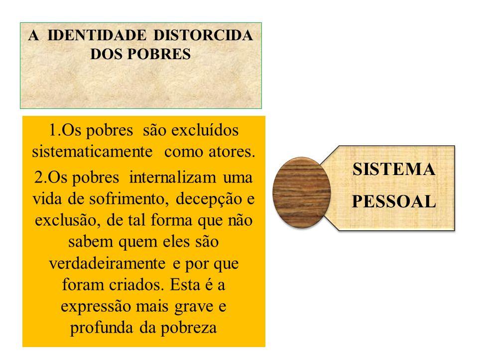 A IDENTIDADE DISTORCIDA DOS POBRES 1.Os pobres são excluídos sistematicamente como atores. 2.Os pobres internalizam uma vida de sofrimento, decepção e
