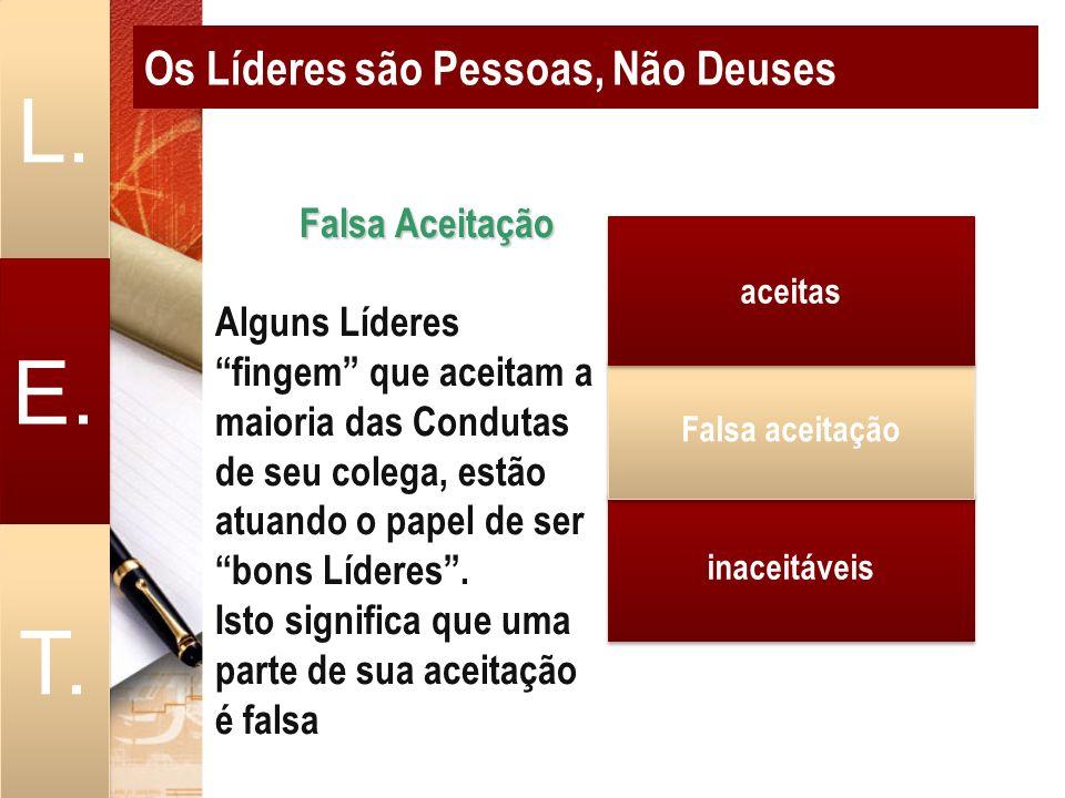 Os Líderes são Pessoas, Não Deuses L. E. T. Falsa Aceitação Falsa Aceitação Alguns Líderes fingem que aceitam a maioria das Condutas de seu colega, es