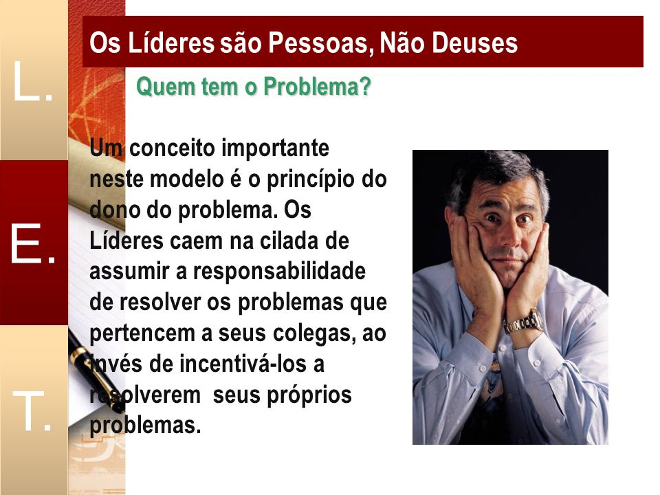 Os Líderes são Pessoas, Não Deuses L. E. T. Quem tem o Problema? Quem tem o Problema? Um conceito importante neste modelo é o princípio do dono do pro