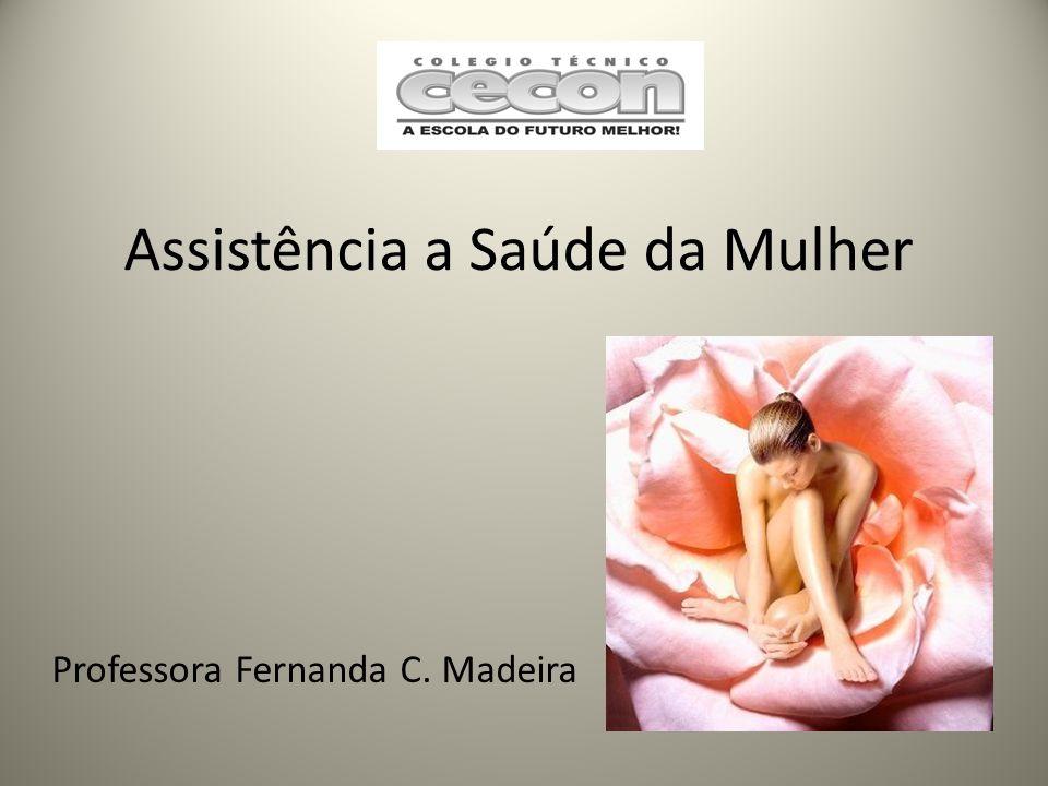 Assistência a Saúde da Mulher Professora Fernanda C. Madeira
