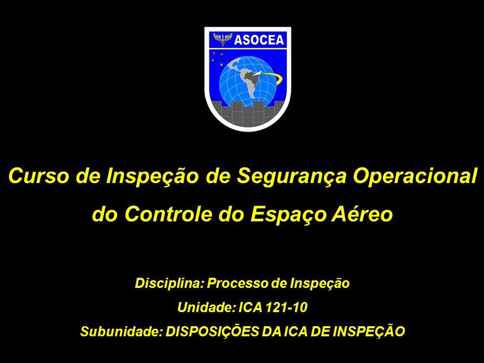 Curso de Inspeção de Segurança Operacional do Controle do Espaço Aéreo Disciplina: Processo de Inspeção Unidade: ICA 121-10 Subunidade: DISPOSIÇÕES DA