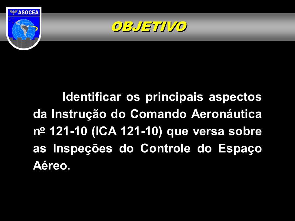 OBJETIVO Identificar os principais aspectos da Instrução do Comando Aeronáutica n o 121-10 (ICA 121-10) que versa sobre as Inspeções do Controle do Es