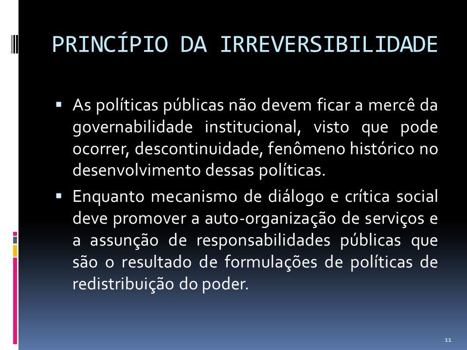 PRINCÍPIO DA IRREVERSIBILIDADE As políticas públicas não devem ficar a mercê da governabilidade institucional, visto que pode ocorrer, descontinuidade, fenômeno histórico no desenvolvimento dessas políticas.
