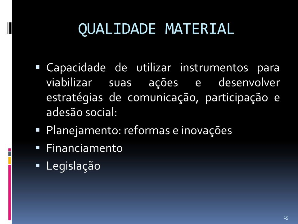 QUALIDADE MATERIAL Capacidade de utilizar instrumentos para viabilizar suas ações e desenvolver estratégias de comunicação, participação e adesão social: Planejamento: reformas e inovações Financiamento Legislação 15