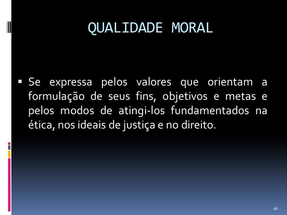 QUALIDADE MORAL Se expressa pelos valores que orientam a formulação de seus fins, objetivos e metas e pelos modos de atingi-los fundamentados na ética, nos ideais de justiça e no direito.