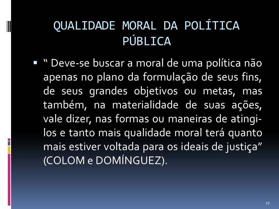 QUALIDADE MORAL DA POLÍTICA PÚBLICA Deve-se buscar a moral de uma política não apenas no plano da formulação de seus fins, de seus grandes objetivos ou metas, mas também, na materialidade de suas ações, vale dizer, nas formas ou maneiras de atingi- los e tanto mais qualidade moral terá quanto mais estiver voltada para os ideais de justiça (COLOM e DOMÍNGUEZ).