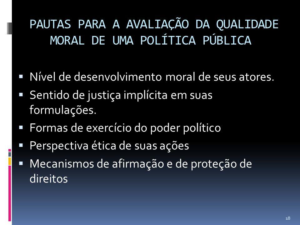 PAUTAS PARA A AVALIAÇÃO DA QUALIDADE MORAL DE UMA POLÍTICA PÚBLICA Nível de desenvolvimento moral de seus atores. Sentido de justiça implícita em suas