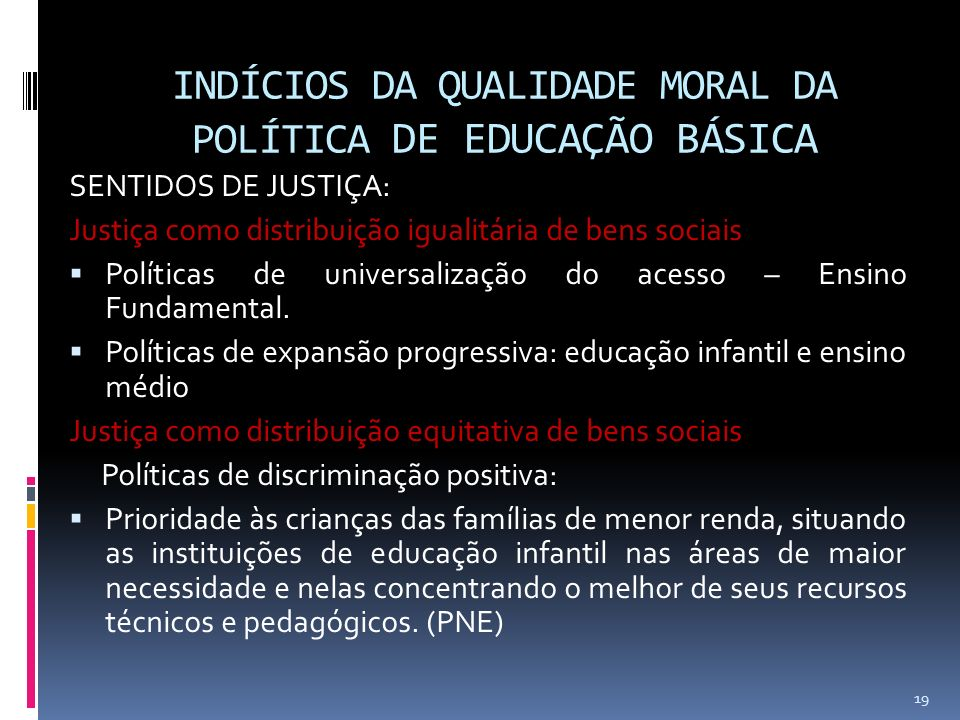 INDÍCIOS DA QUALIDADE MORAL DA POLÍTICA DE EDUCAÇÃO BÁSICA SENTIDOS DE JUSTIÇA: Justiça como distribuição igualitária de bens sociais Políticas de universalização do acesso – Ensino Fundamental.