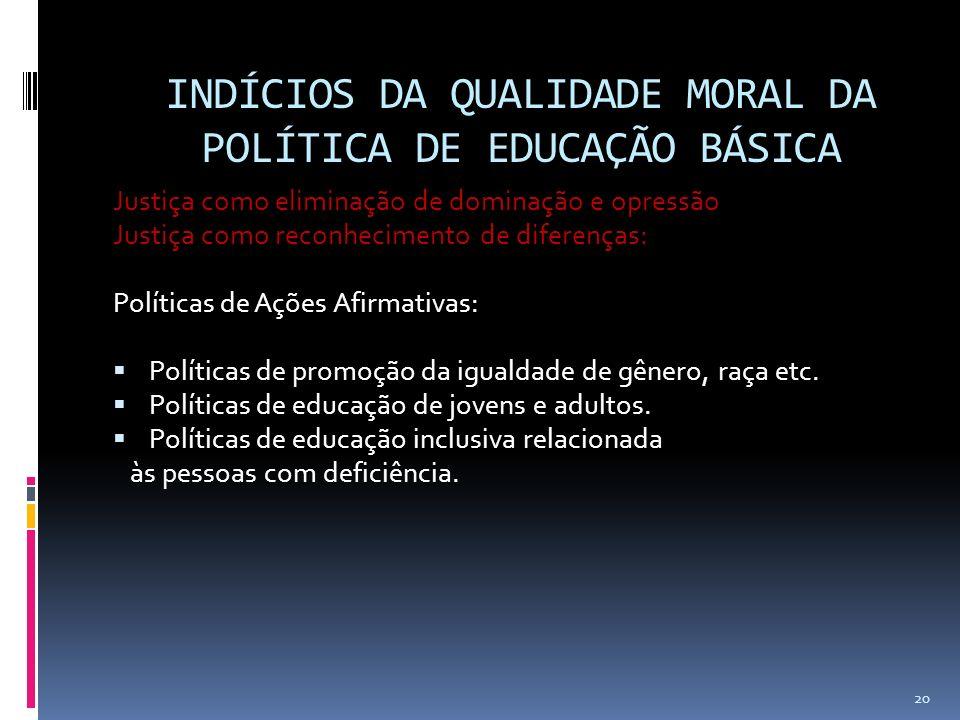 INDÍCIOS DA QUALIDADE MORAL DA POLÍTICA DE EDUCAÇÃO BÁSICA Justiça como eliminação de dominação e opressão Justiça como reconhecimento de diferenças: