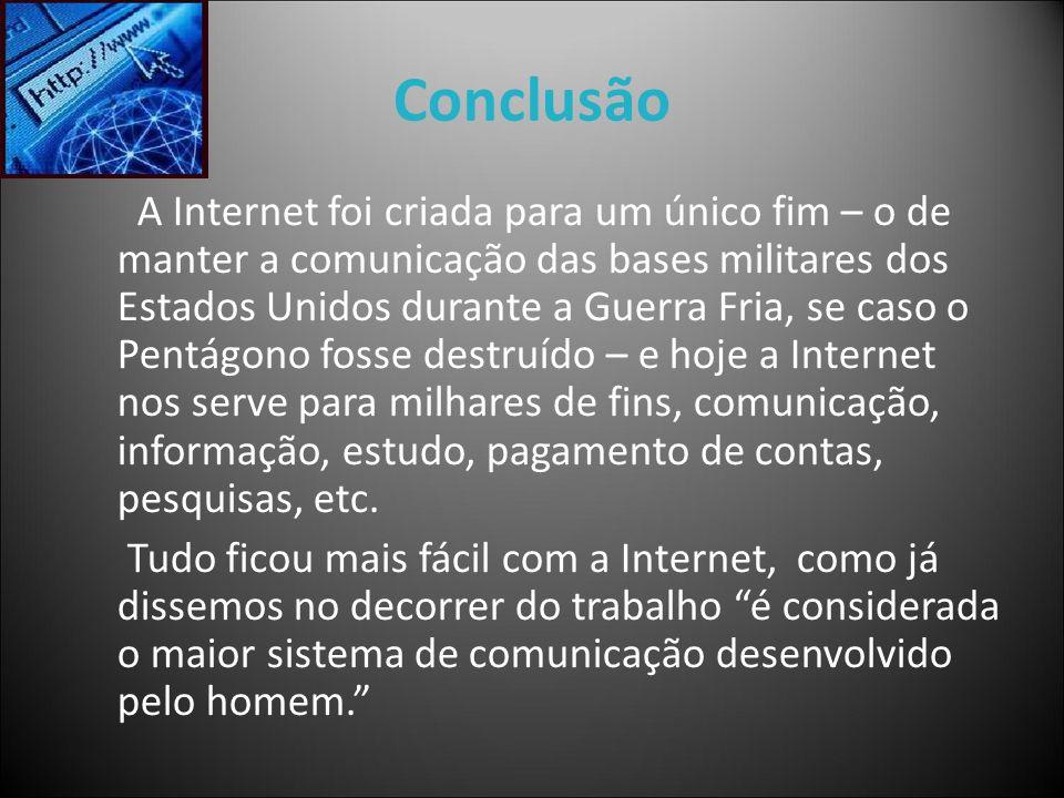 Conclusão A Internet foi criada para um único fim – o de manter a comunicação das bases militares dos Estados Unidos durante a Guerra Fria, se caso o