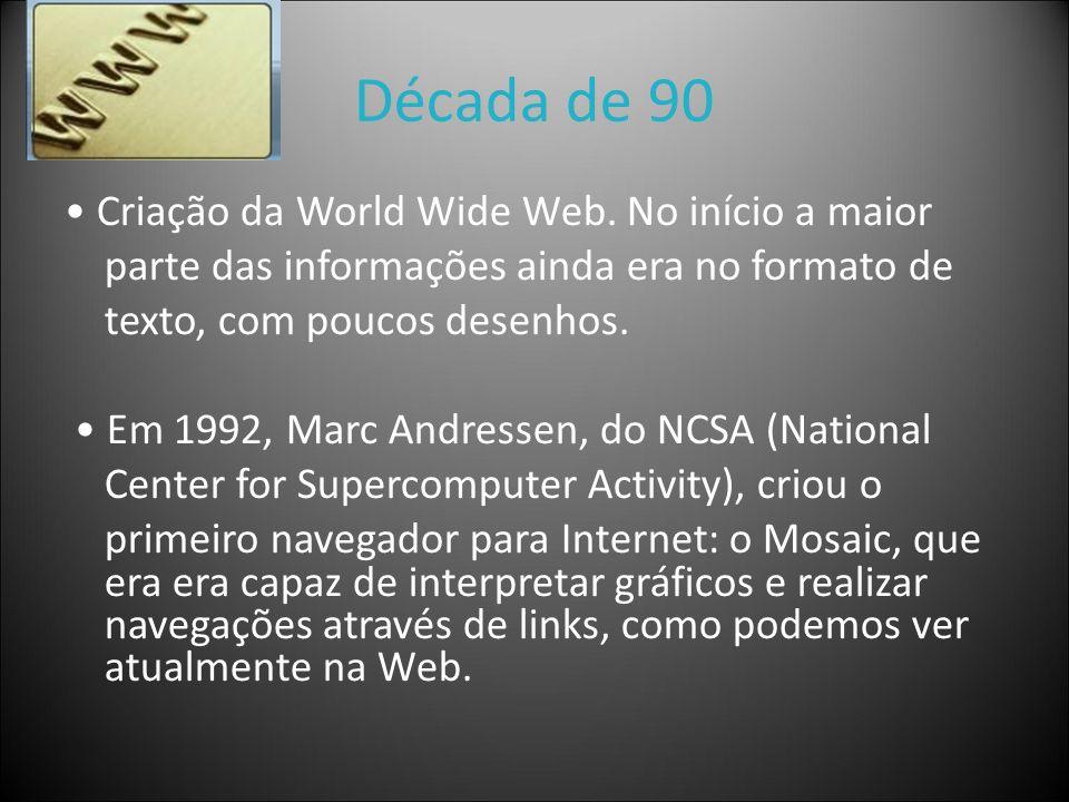 Década de 90 Criação da World Wide Web. No início a maior parte das informações ainda era no formato de texto, com poucos desenhos. Em 1992, Marc Andr