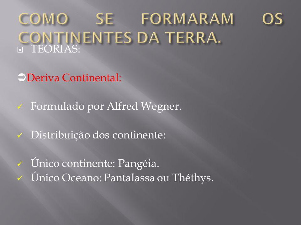 TEORIAS: Deriva Continental: Formulado por Alfred Wegner. Distribuição dos continente: Único continente: Pangéia. Único Oceano: Pantalassa ou Théthys.