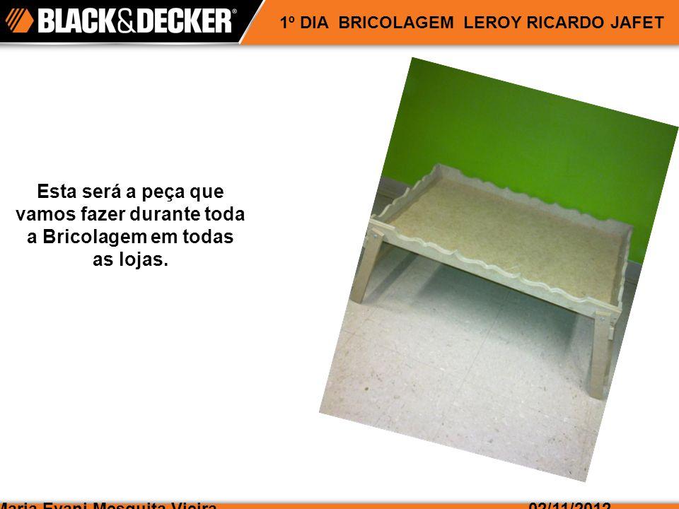 Maria Evani Mesquita Vieira02/11/2012 1º DIA BRICOLAGEM LEROY RICARDO JAFET Esta será a peça que vamos fazer durante toda a Bricolagem em todas as lojas.