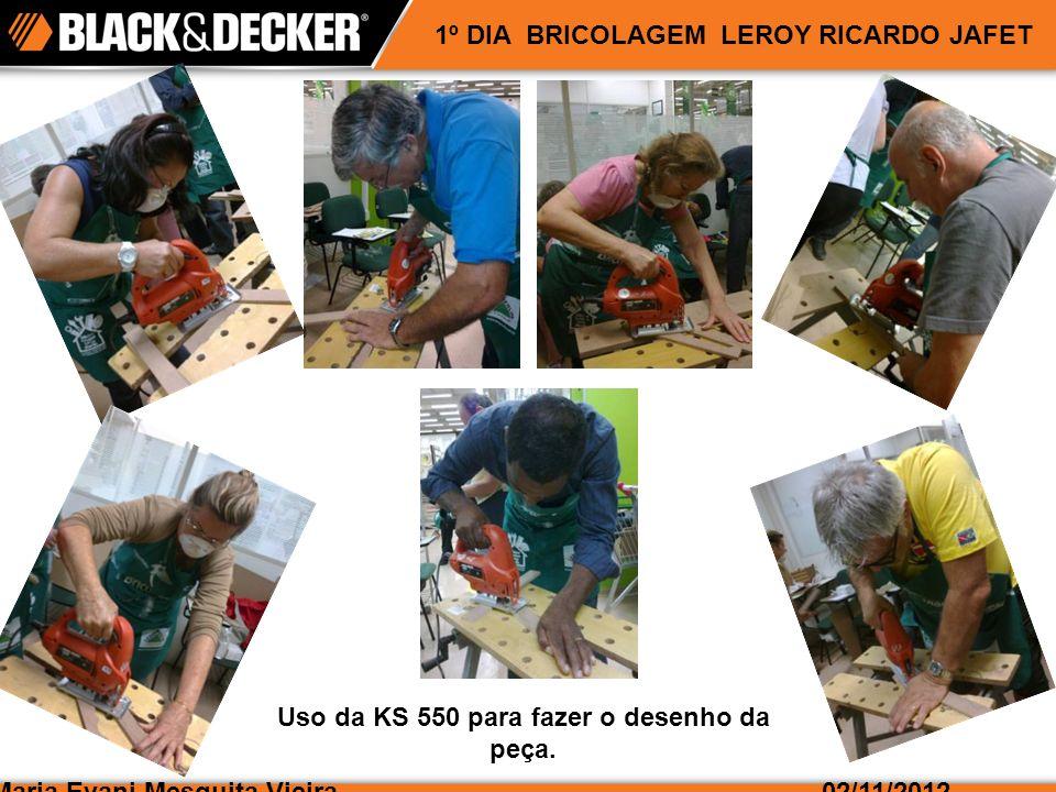 Maria Evani Mesquita Vieira02/11/2012 1º DIA BRICOLAGEM LEROY RICARDO JAFET Uso da KS 550 para fazer o desenho da peça.