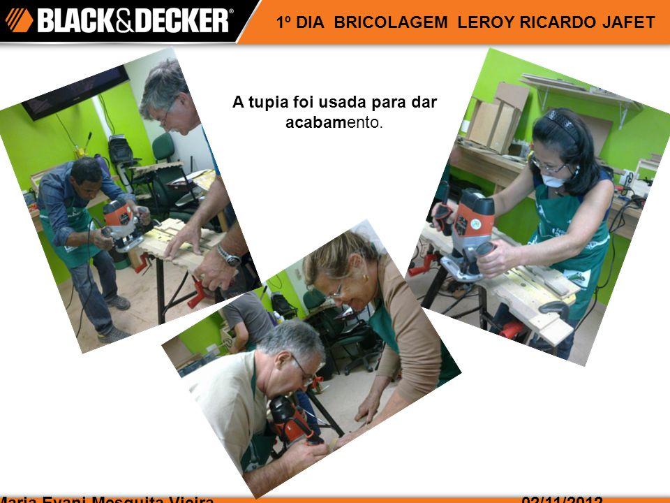 Maria Evani Mesquita Vieira02/11/2012 1º DIA BRICOLAGEM LEROY RICARDO JAFET A tupia foi usada para dar acabamento.