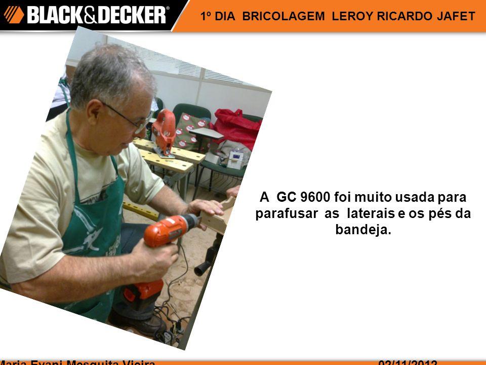 Maria Evani Mesquita Vieira02/11/2012 1º DIA BRICOLAGEM LEROY RICARDO JAFET A GC 9600 foi muito usada para parafusar as laterais e os pés da bandeja.