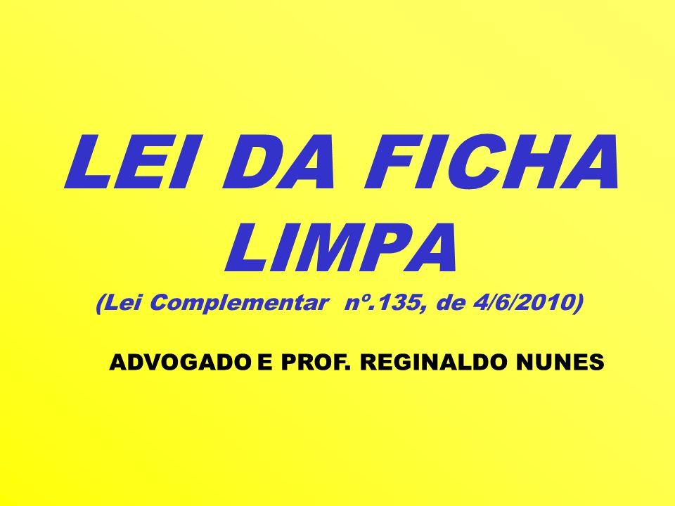 LEI DA FICHA LIMPA (Lei Complementar nº.135, de 4/6/2010) ADVOGADO E PROF. REGINALDO NUNES