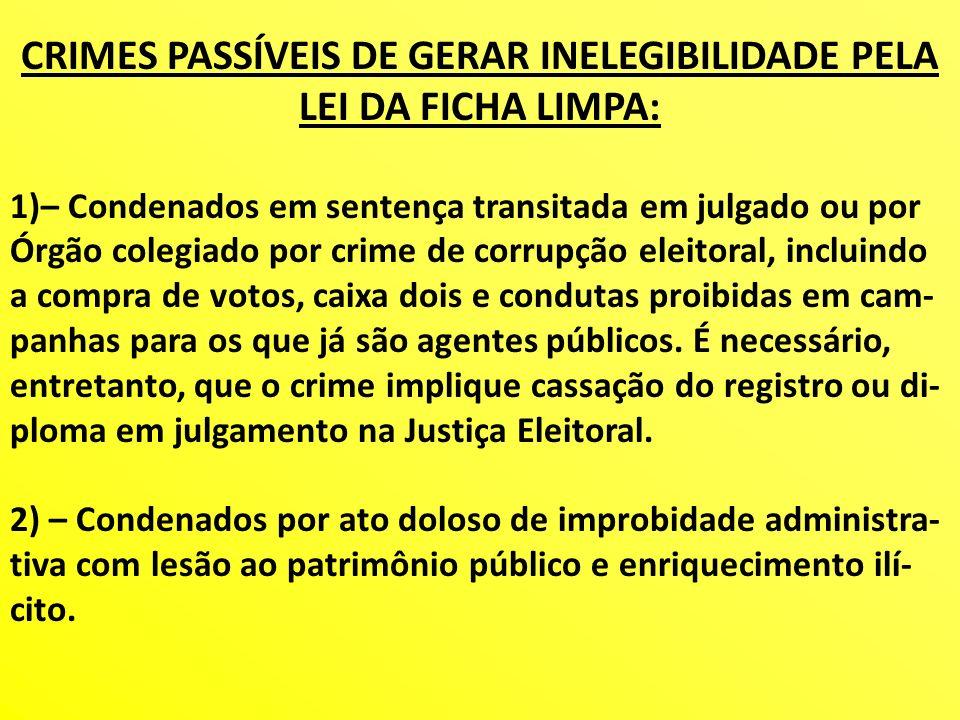 CRIMES PASSÍVEIS DE GERAR INELEGIBILIDADE PELA LEI DA FICHA LIMPA: 1)– Condenados em sentença transitada em julgado ou por Órgão colegiado por crime d