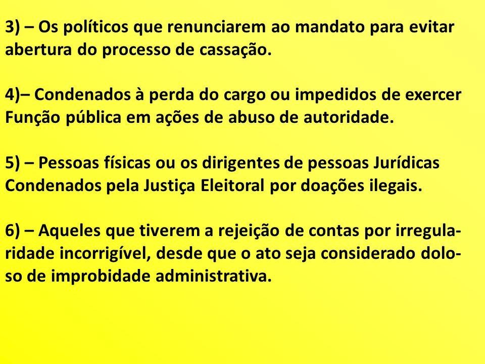 3) – Os políticos que renunciarem ao mandato para evitar abertura do processo de cassação. 4)– Condenados à perda do cargo ou impedidos de exercer Fun