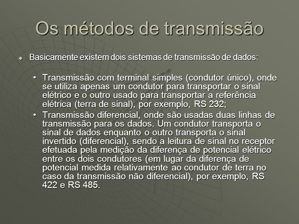 Os métodos de transmissão Basicamente existem dois sistemas de transmissão de dados: Basicamente existem dois sistemas de transmissão de dados: Transmissão com terminal simples (condutor único), onde se utiliza apenas um condutor para transportar o sinal elétrico e o outro usado para transportar a referência elétrica (terra de sinal), por exemplo, RS 232;Transmissão com terminal simples (condutor único), onde se utiliza apenas um condutor para transportar o sinal elétrico e o outro usado para transportar a referência elétrica (terra de sinal), por exemplo, RS 232; Transmissão diferencial, onde são usadas duas linhas de transmissão para os dados.