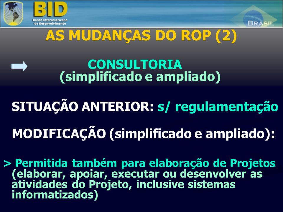 AS MUDANÇAS DO ROP (2) CONSULTORIA (simplificado e ampliado) SITUAÇÃO ANTERIOR: s/ regulamentação MODIFICAÇÃO (simplificado e ampliado): > Permitida também para elaboração de Projetos (elaborar, apoiar, executar ou desenvolver as atividades do Projeto, inclusive sistemas informatizados)