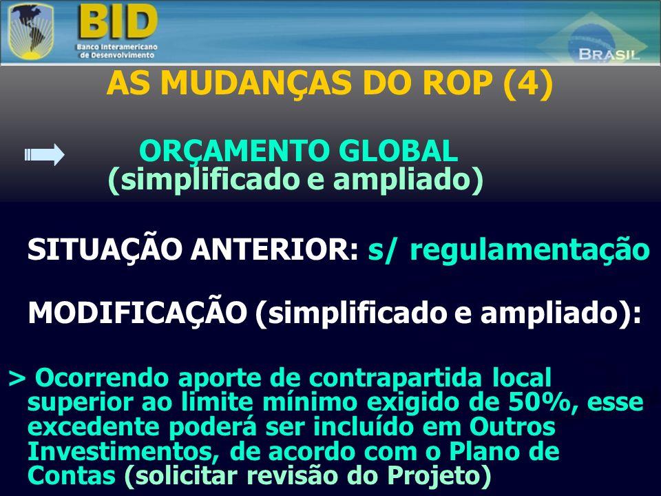 AS MUDANÇAS DO ROP (4) ORÇAMENTO GLOBAL (simplificado e ampliado) SITUAÇÃO ANTERIOR: s/ regulamentação MODIFICAÇÃO (simplificado e ampliado): > Ocorrendo aporte de contrapartida local superior ao limite mínimo exigido de 50%, esse excedente poderá ser incluído em Outros Investimentos, de acordo com o Plano de Contas (solicitar revisão do Projeto)