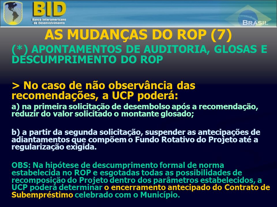 AS MUDANÇAS DO ROP (7) (*) APONTAMENTOS DE AUDITORIA, GLOSAS E DESCUMPRIMENTO DO ROP > No caso de não observância das recomendações, a UCP poderá: a) na primeira solicitação de desembolso após a recomendação, reduzir do valor solicitado o montante glosado; b) a partir da segunda solicitação, suspender as antecipações de adiantamentos que compõem o Fundo Rotativo do Projeto até a regularização exigida.
