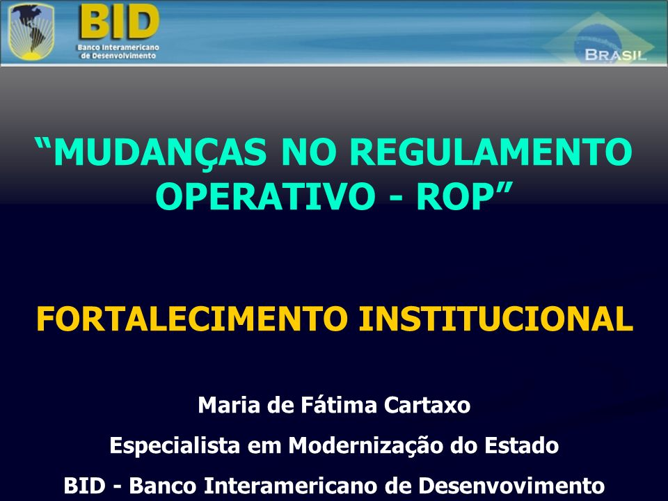 MUDANÇAS NO REGULAMENTO OPERATIVO - ROP FORTALECIMENTO INSTITUCIONAL Maria de Fátima Cartaxo Especialista em Modernização do Estado BID - Banco Interamericano de Desenvovimento