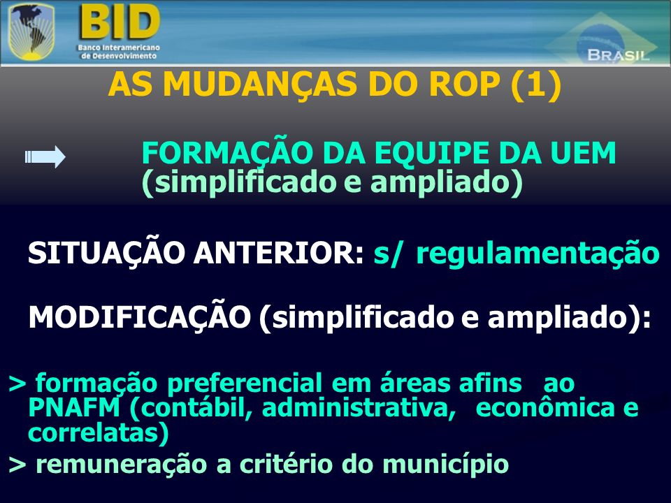 AS MUDANÇAS DO ROP (1) FORMAÇÃO DA EQUIPE DA UEM (simplificado e ampliado) SITUAÇÃO ANTERIOR: s/ regulamentação MODIFICAÇÃO (simplificado e ampliado): > formação preferencial em áreas afins ao PNAFM (contábil, administrativa, econômica e correlatas) > remuneração a critério do município