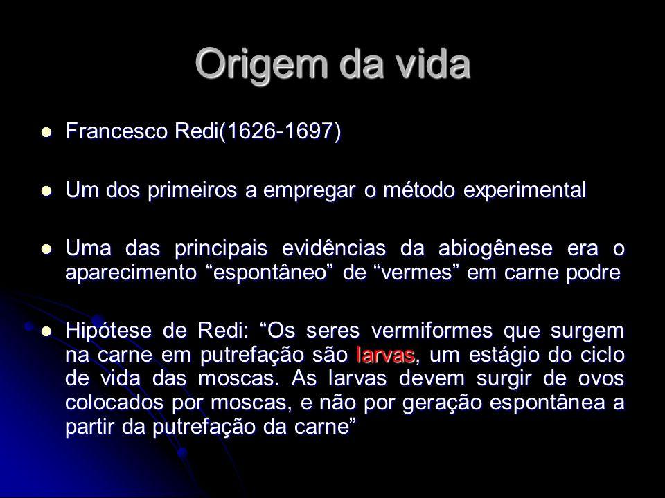 Origem da vida Francesco Redi(1626-1697) Francesco Redi(1626-1697) Um dos primeiros a empregar o método experimental Um dos primeiros a empregar o método experimental Uma das principais evidências da abiogênese era o aparecimento espontâneo de vermes em carne podre Uma das principais evidências da abiogênese era o aparecimento espontâneo de vermes em carne podre Hipótese de Redi: Os seres vermiformes que surgem na carne em putrefação são larvas, um estágio do ciclo de vida das moscas.
