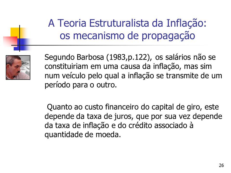 26 A Teoria Estruturalista da Inflação: os mecanismo de propagação Segundo Barbosa (1983,p.122), os salários não se constituiriam em uma causa da inflação, mas sim num veículo pelo qual a inflação se transmite de um período para o outro.