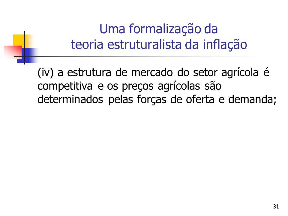 31 Uma formalização da teoria estruturalista da inflação (iv) a estrutura de mercado do setor agrícola é competitiva e os preços agrícolas são determinados pelas forças de oferta e demanda;