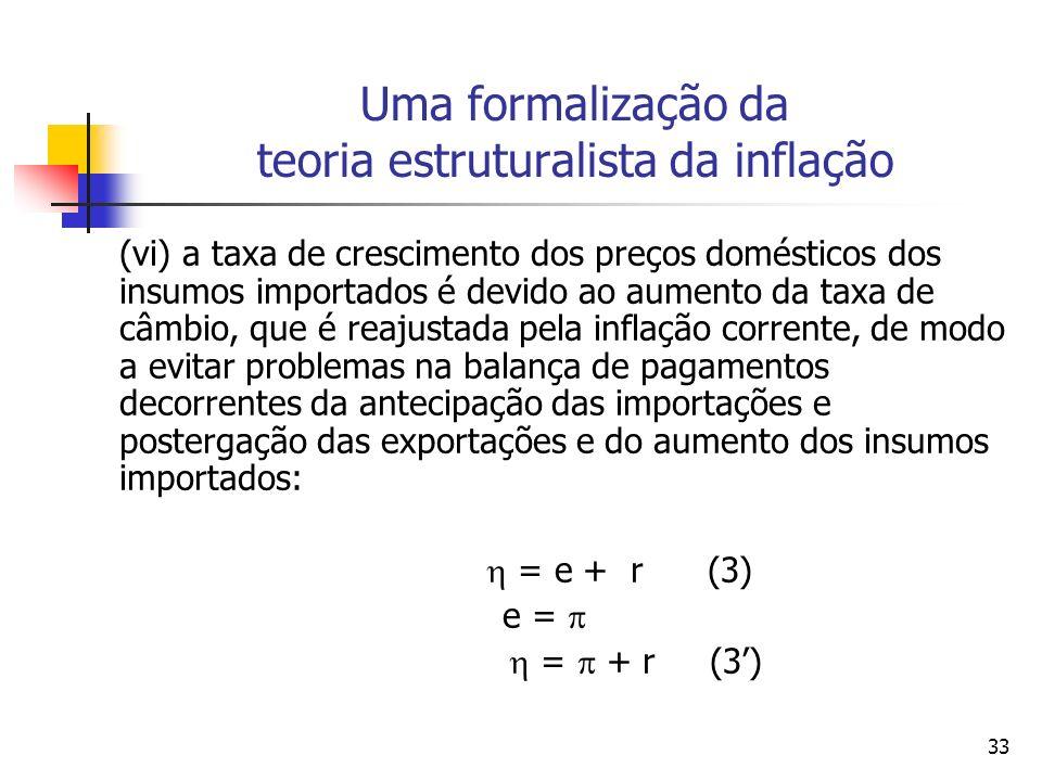 33 Uma formalização da teoria estruturalista da inflação (vi) a taxa de crescimento dos preços domésticos dos insumos importados é devido ao aumento da taxa de câmbio, que é reajustada pela inflação corrente, de modo a evitar problemas na balança de pagamentos decorrentes da antecipação das importações e postergação das exportações e do aumento dos insumos importados: = e + r (3) e = = + r (3)