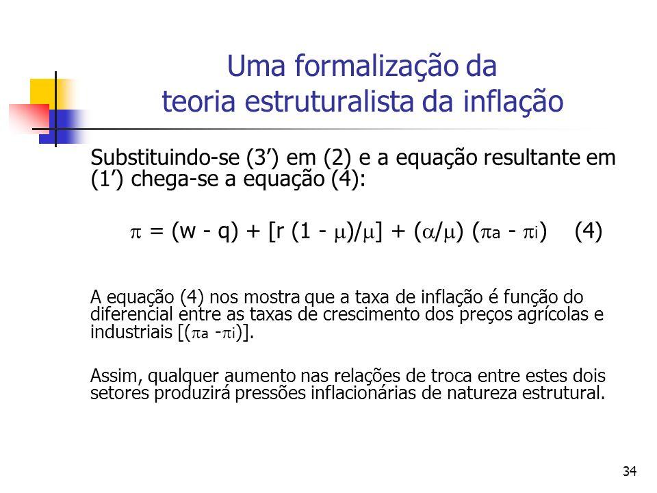 34 Uma formalização da teoria estruturalista da inflação Substituindo-se (3) em (2) e a equação resultante em (1) chega-se a equação (4): = (w - q) + [r (1 - )/ ] + ( / ) ( a - i ) (4) A equação (4) nos mostra que a taxa de inflação é função do diferencial entre as taxas de crescimento dos preços agrícolas e industriais [( a - i )].