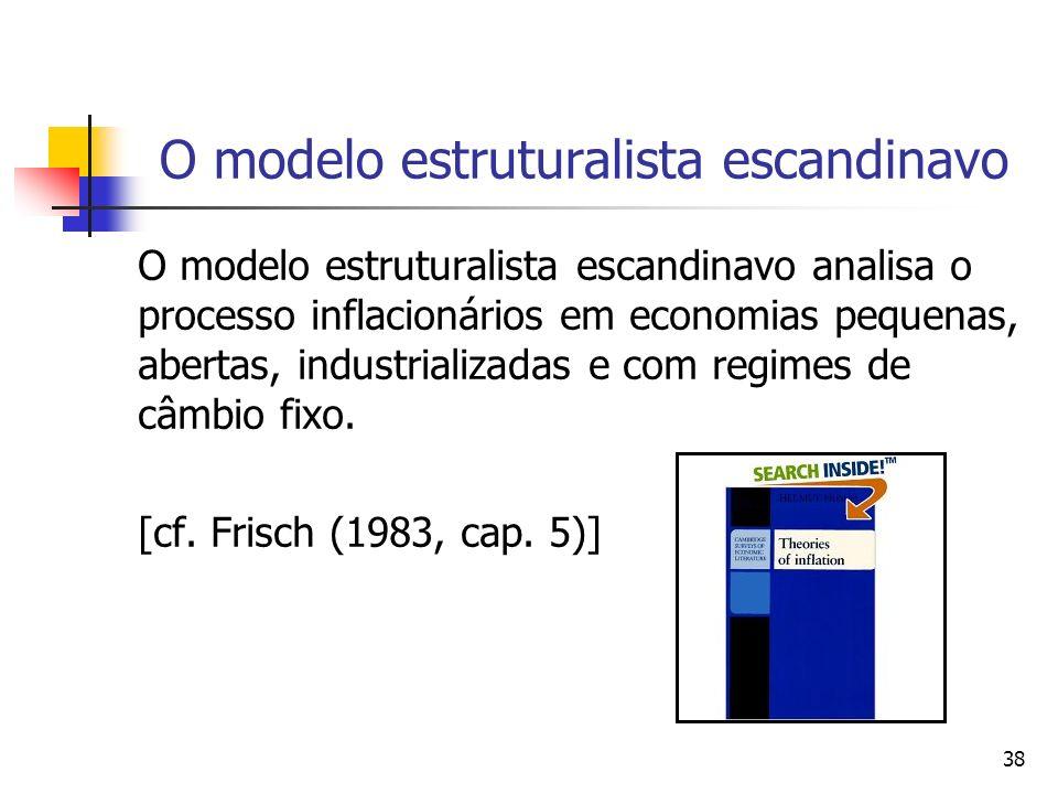 38 O modelo estruturalista escandinavo O modelo estruturalista escandinavo analisa o processo inflacionários em economias pequenas, abertas, industrializadas e com regimes de câmbio fixo.