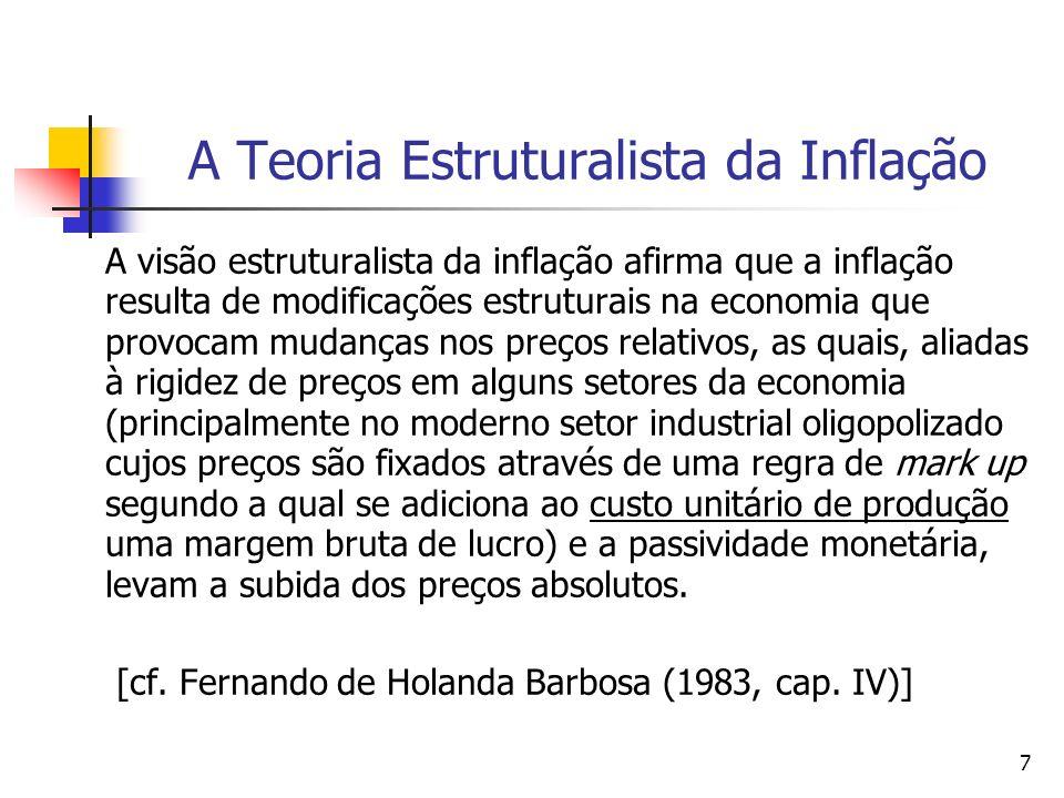 7 A Teoria Estruturalista da Inflação A visão estruturalista da inflação afirma que a inflação resulta de modificações estruturais na economia que provocam mudanças nos preços relativos, as quais, aliadas à rigidez de preços em alguns setores da economia (principalmente no moderno setor industrial oligopolizado cujos preços são fixados através de uma regra de mark up segundo a qual se adiciona ao custo unitário de produção uma margem bruta de lucro) e a passividade monetária, levam a subida dos preços absolutos.