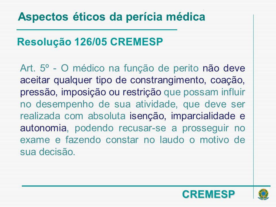 CREMESP Resolução 126/05 CREMESP Aspectos éticos da perícia médica Art. 5º - O médico na função de perito não deve aceitar qualquer tipo de constrangi