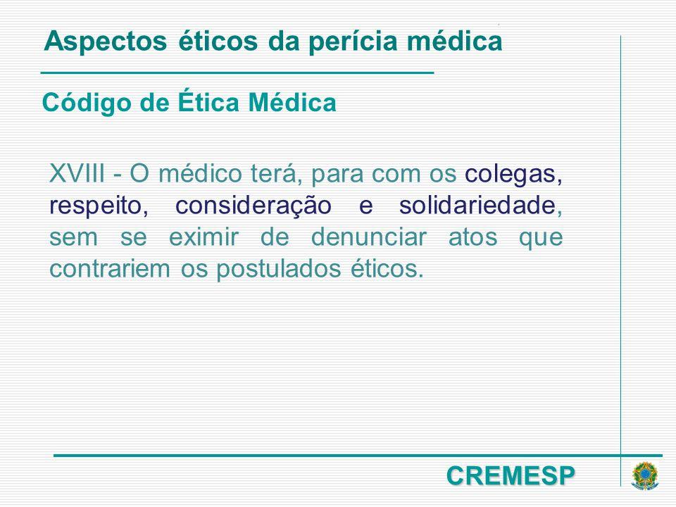 CREMESP Código de Ética Médica Aspectos éticos da perícia médica XVIII - O médico terá, para com os colegas, respeito, consideração e solidariedade, s
