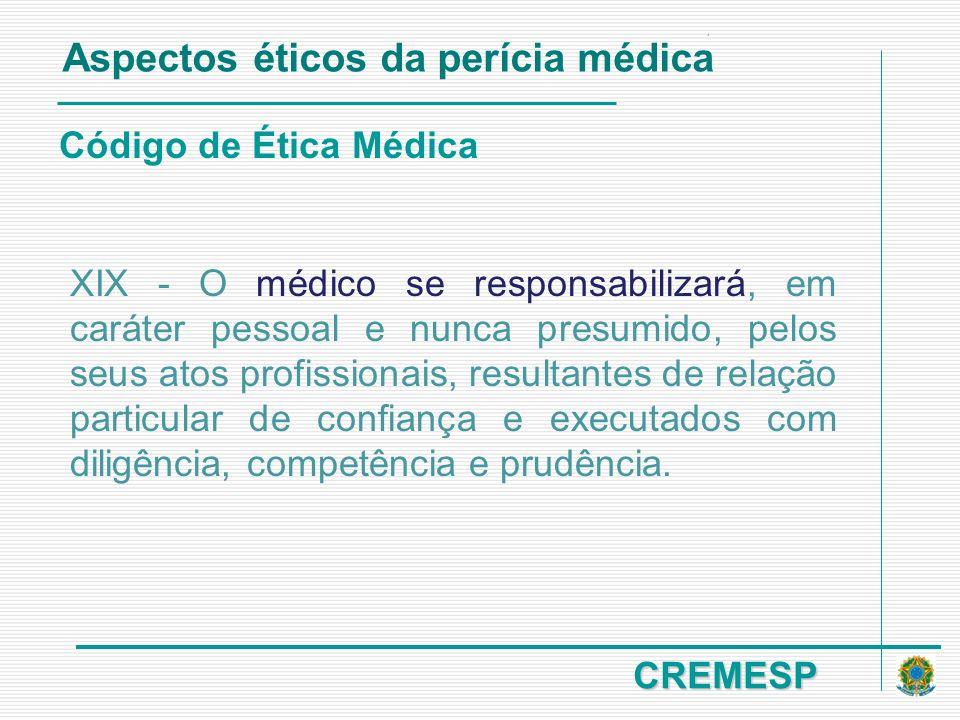 CREMESP Código de Ética Médica Aspectos éticos da perícia médica XIX - O médico se responsabilizará, em caráter pessoal e nunca presumido, pelos seus