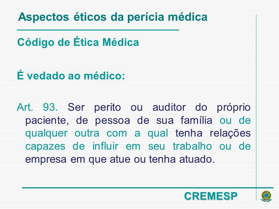 CREMESP Código de Ética Médica É vedado ao médico: Art. 93. Ser perito ou auditor do próprio paciente, de pessoa de sua família ou de qualquer outra c