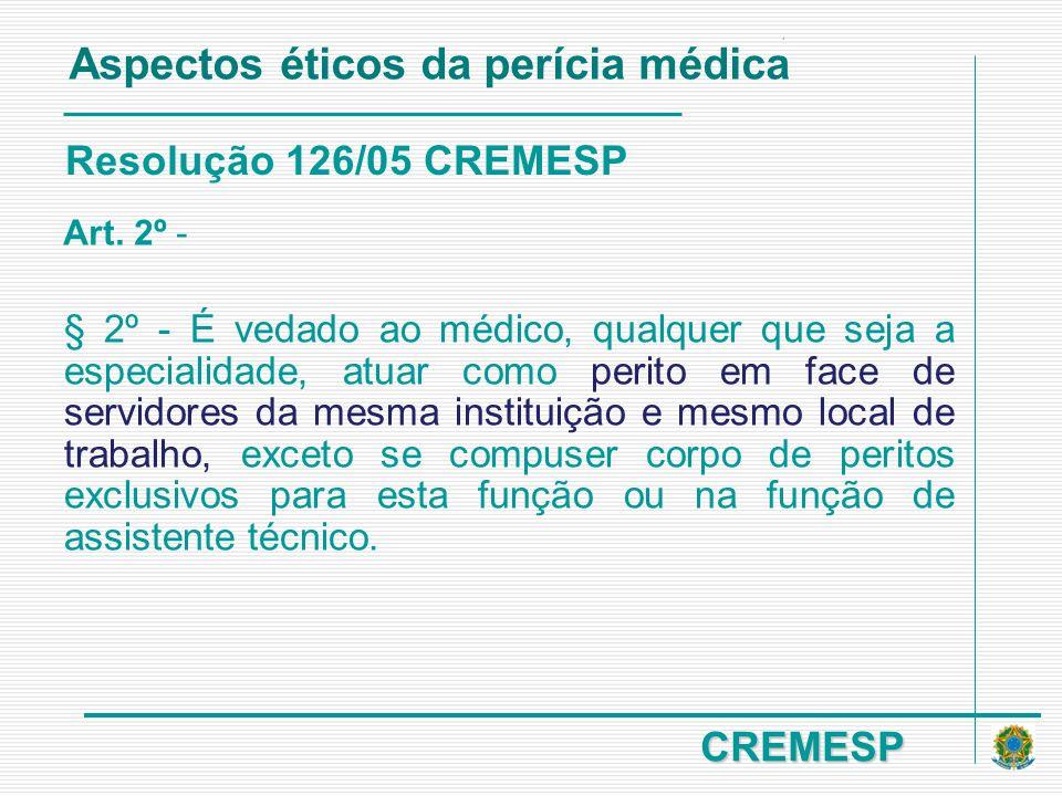 CREMESP Resolução 126/05 CREMESP Art. 2º - § 2º - É vedado ao médico, qualquer que seja a especialidade, atuar como perito em face de servidores da me