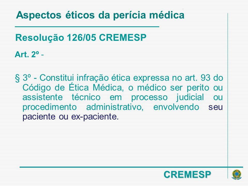 CREMESP Resolução 126/05 CREMESP Art. 2º - § 3º - Constitui infração ética expressa no art. 93 do Código de Ética Médica, o médico ser perito ou assis