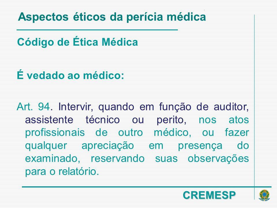 CREMESP Código de Ética Médica É vedado ao médico: Art. 94. Intervir, quando em função de auditor, assistente técnico ou perito, nos atos profissionai