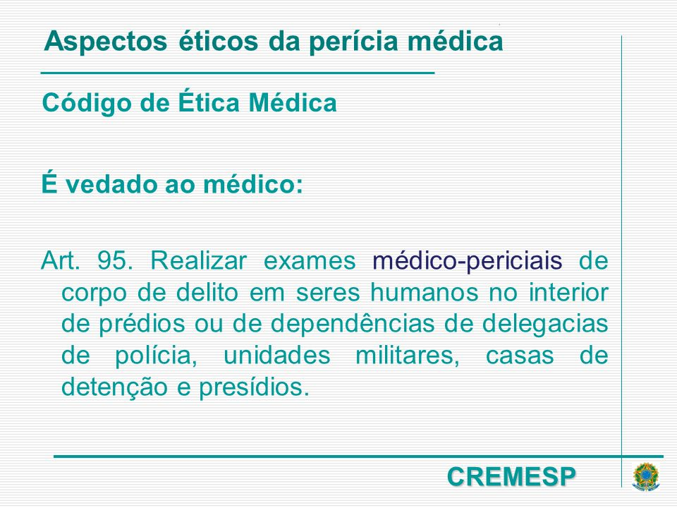 CREMESP Código de Ética Médica É vedado ao médico: Art. 95. Realizar exames médico-periciais de corpo de delito em seres humanos no interior de prédio