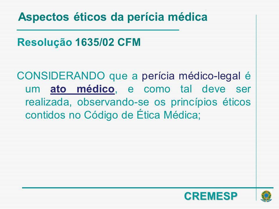 CREMESP Resolução 1635/02 CFM CONSIDERANDO que a perícia médico-legal é um ato médico, e como tal deve ser realizada, observando-se os princípios étic